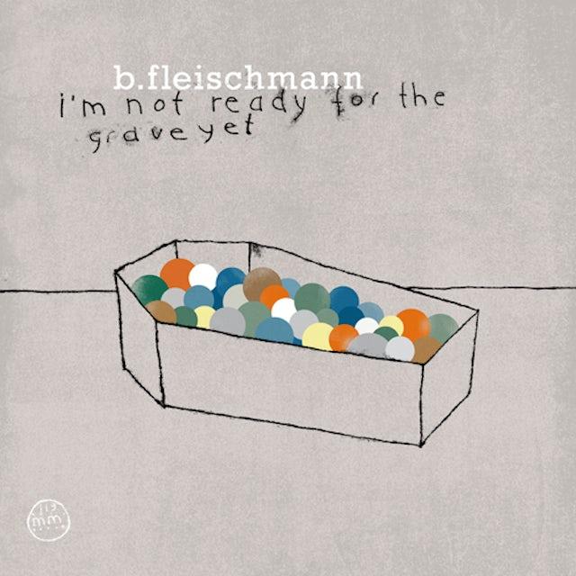 B Fleischmann I'M NOT READY FOR THE GRAVE YET CD