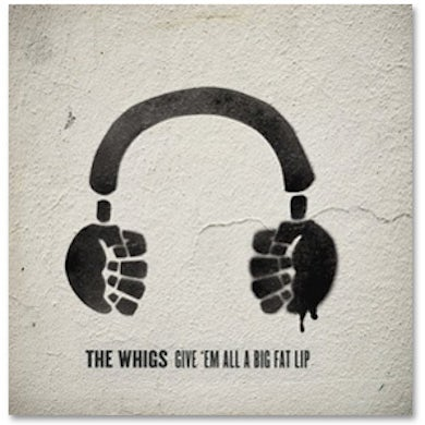 The Whigs - Give 'em All A Big Fat Lip