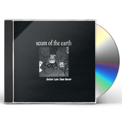Scum of the Earth BETTER LATE THAN NEVER CD