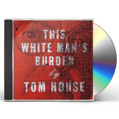 Tom House THIS WHITE MAN'S BURDEN CD