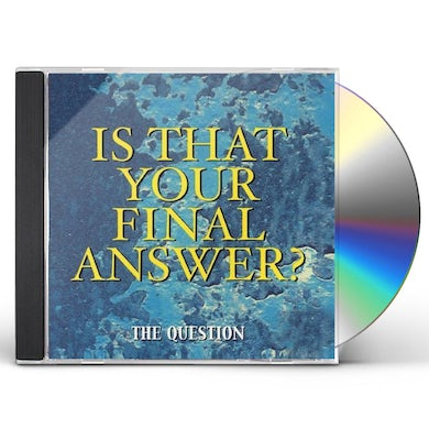 question IS THAT YOUR FINAL ANSWER? CD