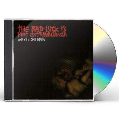 Bad Luck 13 Riot Extravaganza WE KILL CHILDREN CD