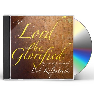 Bob Kilpatrick LORD BE GLORIFIED THE WORSHIP SONGS OF BOB KILPATR CD