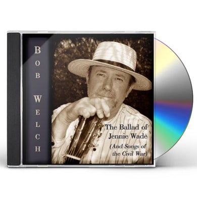 Bob Welch THE BALLAD OF JENNIE WADE (AND SONGS OF THE CIVIL CD