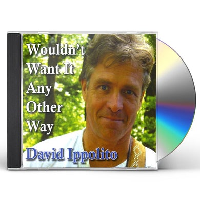 David Ippolito WOULDN'T WANT IT ANY OTHER WAY CD