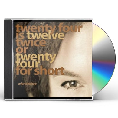Arlene Bishop TWENTY FOUR IS TWELVE TWICE OR TWENTY FOUR FOR SHO CD