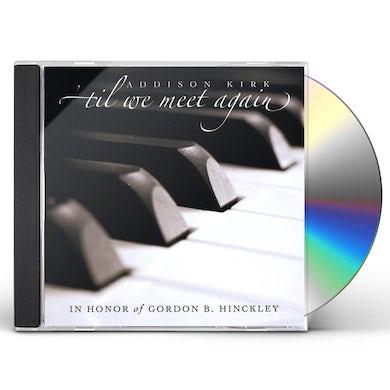 Addison Kirk 'TIL WE MEET AGAIN: IN HONOR OF GORDON B. HINCKLEY CD