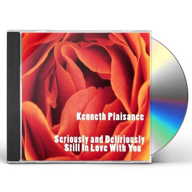 Kenneth Plaisance SERIOUSLY & DELIRIOUSLY STILL IN LOVE WITH YOU CD