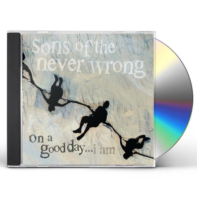 Sons of the Never Wrong ON A GOOD DAY I AM CD