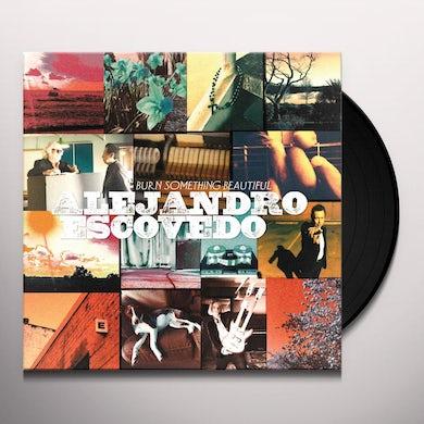 Alejandro Escovedo BURN SOMETHING BEAUTIFUL Vinyl Record