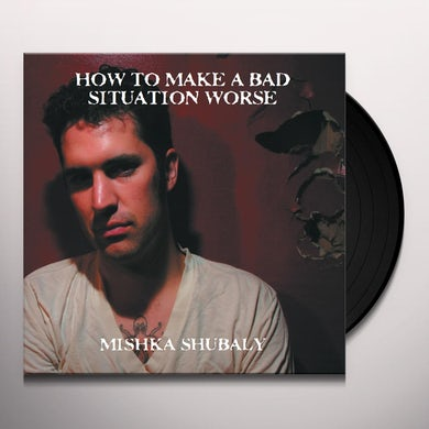Mishka Shubaly HOW TO MAKE A BAD SITUATION WORSE Vinyl Record