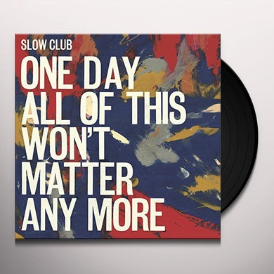 Slow Club ONE DAY ALL OF THIS WON'T MATTER ANY MORE Vinyl Record