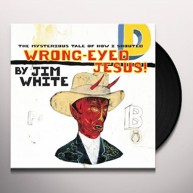 Jim White MYSTERIOUS TALE OF HOW I SHOUTED WRONG-EYED JESUS! Vinyl Record