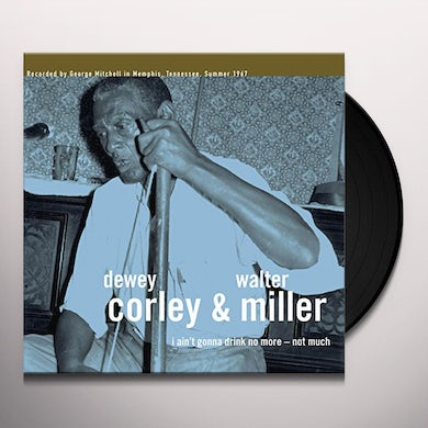 Dewey Corley / Walter Miller I AIN'T GONNA DRINK NO MORE - NOT MUCH Vinyl Record