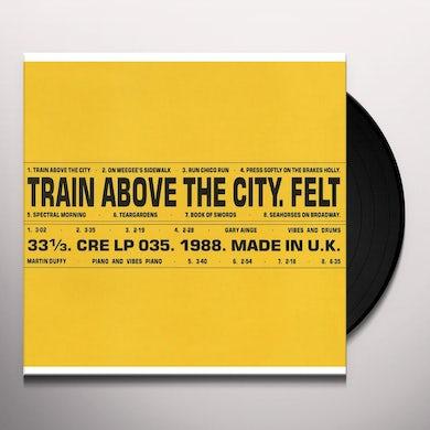 Felt TRAIN ABOVE THE CITY Vinyl Record